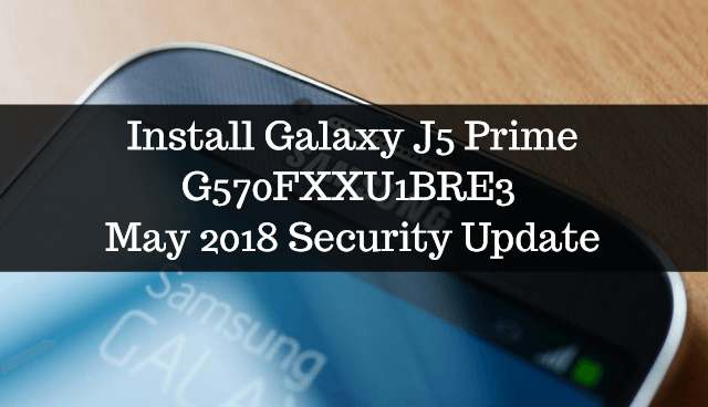 Install Galaxy J5 Prime G570FXXU1BRE3 May 2018 Security Update