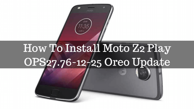 How To Install Moto Z2 Play OPS27.76-12-25 Oreo Update