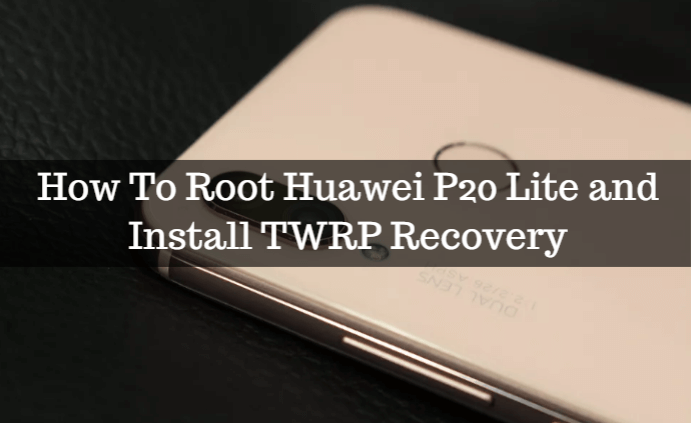 How To Root Huawei P20 Lite and Install TWRP Recovery 1