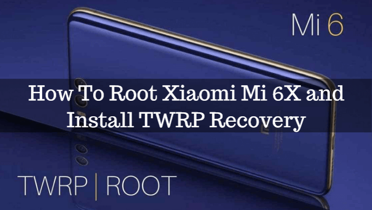 How To Root Xiaomi Mi 6X and Install TWRP Recovery