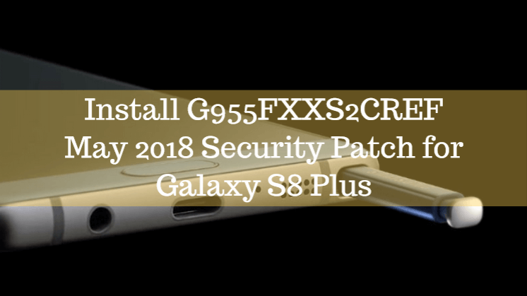 Install G955FXXS2CREF May 2018 Security Patch for Galaxy S8 Plus