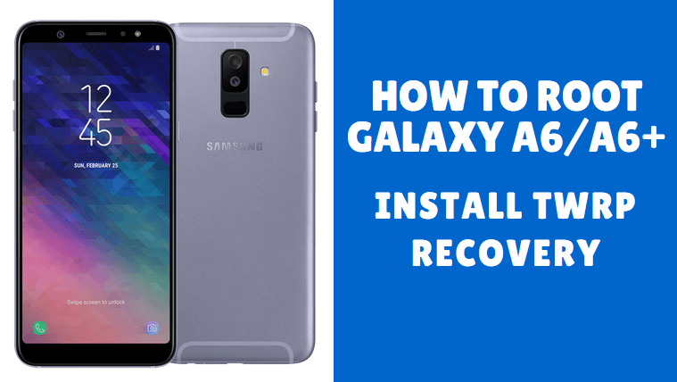 How to Root Galaxy A6/A6+ (2018) and Install TWRP Recovery