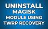 uninstall Magisk modules using TWRP custom recovery