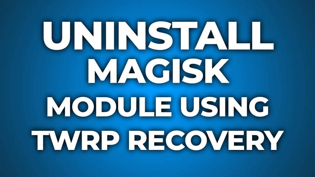 uninstall Magisk modules using TWRP custom recovery
