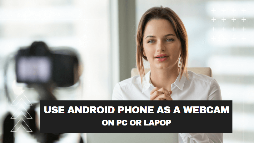 How to Use Android Phone as a Webcam for your PC or Laptop